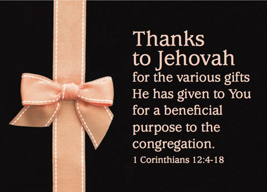 Thanks to Jehovah for the various gifts He has given to You for a beneficial purpose to the congregation. 1 Corinthians 12:4-18