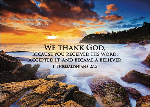 We thank God, because you received his word, accepted it, and became a believer 1 Thessalonians 2:13